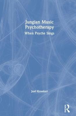 Jungian Music Psychotherapy: When Psyche Sings by Joel Kroeker