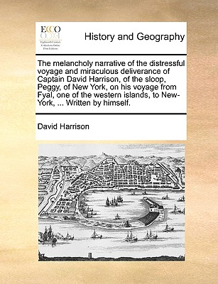 The Melancholy Narrative of the Distressful Voyage and Miraculous Deliverance of Captain David Harrison, of the Sloop, Peggy, of New York, on His Voyage from Fyal, One of the Western Islands, to New-York, ... Written by Himself. by David Harrison