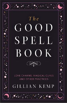 The Good Spell Book: Love Charms, Magical Cures and Other Practices by Gillian Kemp