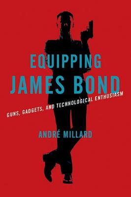 Equipping James Bond: Guns, Gadgets, and Technological Enthusiasm book
