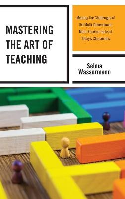 Mastering the Art of Teaching: Meeting the Challenges of the Multi-Dimensional, Multi-Faceted Tasks of Today's Classrooms by Selma Wassermann
