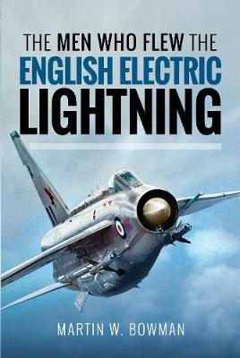 The Men Who Flew the English Electric Lightning by Martin W. Bowman