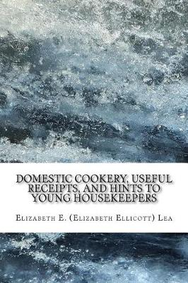 Domestic Cookery, Useful Receipts, and Hints to Young Housekeepers by Elizabeth Lea