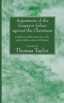 The Arguments of the Emperor Julian Against the Christians: To Which Are Added Extracts from Other Works of Julian Relative to Christians by Thomas Taylor