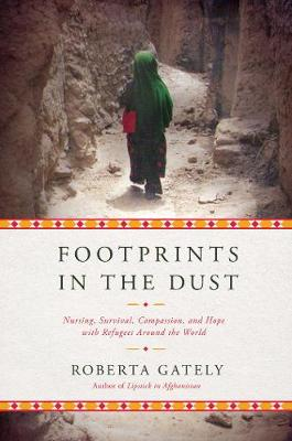 Footprints in the Dust - Nursing, Survival, Compassion, and Hope with Refugees Around the World by Roberta Gately