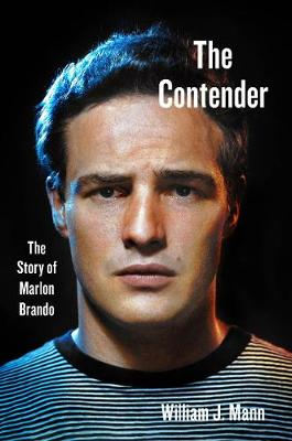 The Contender: The Story of Marlon Brando by William J. Mann