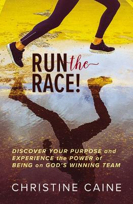 Run the Race!: Discover Your Purpose and Experience the Power of Being on God's Winning Team by Christine Caine