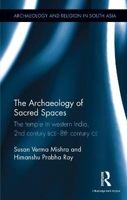 The Archaeology of Sacred Spaces: The Temple in Western India, 2nd Century Bce-8th Century Ce by Susan Verma Mishra
