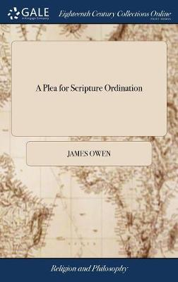A Plea for Scripture Ordination: Or, Ten Arguments from Scripture and Antiquity Proving Ordination by Presbyters Without Bishops to Be Valid by J Owen to Which Is Prefixt an Epistle by the Reverend MR Daniel Williams the Second Ed C by James Owen