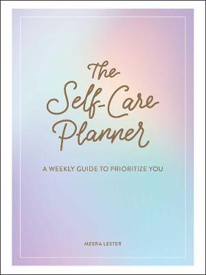 The Self-Care Planner: A Weekly Guide to Prioritize You by Meera Lester