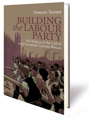 Building the Labour Party: The Politics of the Left in Early Twentieth Century Britain by Duncan Tanner