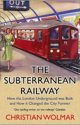 The Subterranean Railway: How the London Underground was Built and How it Changed the City Forever by Christian Wolmar