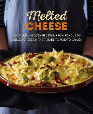 Melted Cheese: Gloriously Gooey Recipes, from Fondue to Grilled Cheese & Pasta Bake to Potato Gratin by Ryland Peters & Small