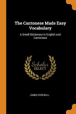 The Cantonese Made Easy Vocabulary: A Small Dictionary in English and Cantonese by James Dyer Ball