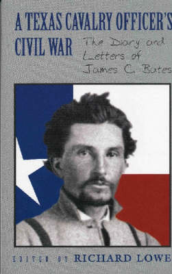 A Texas Cavalry Officer's Civil War: The Diary and Letters of James C. Bates by James C. Bates