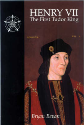 Henry VII: The First Tudor King by Bryan Bevan