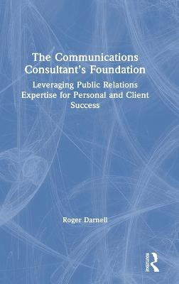 The Communications Consultant's Foundation: Leveraging Public Relations Expertise for Personal and Client Success by Roger Darnell