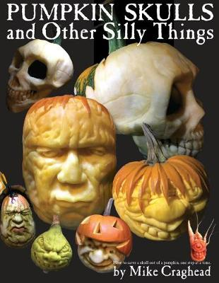 Pumpkin Skulls and Other Silly Things: How to carve a skull out of a pumpkin, one step at a time. by Mike L Craghead