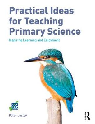 Practical Ideas for Teaching Primary Science by Peter Loxley
