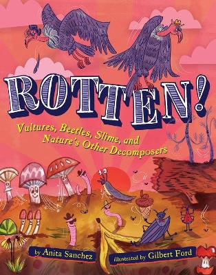 Rotten!: Vultures, Beetles, Slime, and Nature's Other Decomposers by Anita Sanchez