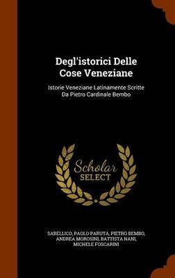 Degl'istorici Delle Cose Veneziane: Istorie Veneziane Latinamente Scritte Da Pietro Cardinale Bembo by Pietro Bembo