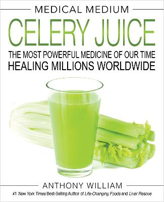 Medical Medium Celery Juice: The Most Powerful Medicine of Our Time Healing Millions Worldwide by Anthony William