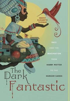 The Dark Fantastic: Race and the Imagination from Harry Potter to the Hunger Games by Ebony Elizabeth Thomas