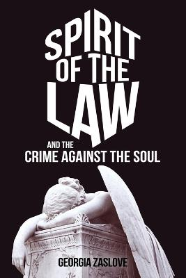 Spirit of the Law: And the Crime Against the Soul by Georgia Zaslove