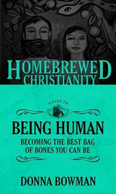 The Homebrewed Christianity Guide to Being Human by Donna Bowman