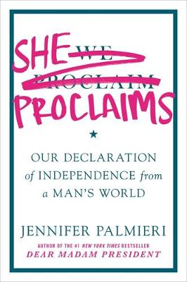 She Proclaims: Our Declaration of Independence from a Man's World by Jennifer Palmieri