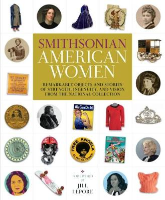 Smithsonian American Women: Remarkable Objects and Stories of Strength, Ingenuity, and Vision from the National Collection by Smithsonian Institution
