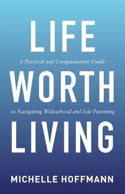 Life Worth Living: A Practical and Compassionate Guide to Navigating Widowhood and Sole Parenting by Michelle Hoffmann