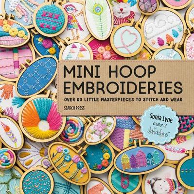 Mini Hoop Embroideries: Over 60 Little Masterpieces to Stitch and Wear by Sonia Lyne