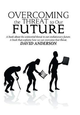 Overcoming the Threat to Our Future: A Book About the Existential Threat to Our Evolutionary Future, a Book That Explains How We Can Overcome That Threat by David Anderson