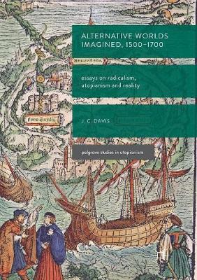 Alternative Worlds Imagined, 1500-1700: Essays on Radicalism, Utopianism and Reality by James Colin Davis