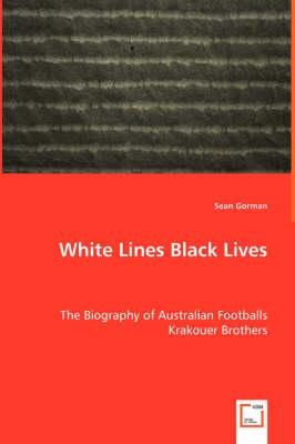 White Lines Black Lives - The Biography of Australian Footballs Krakouer Brothers by Sean Gorman