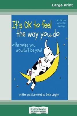 It's OK to Feel the Way you Do: otherwise you wouldn't be you! (16pt Large Print Edition) by Josh Langley