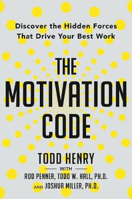 Motivation Code,the: Discover the Hidden Forces That Drive Your Best Work by Todd Henry