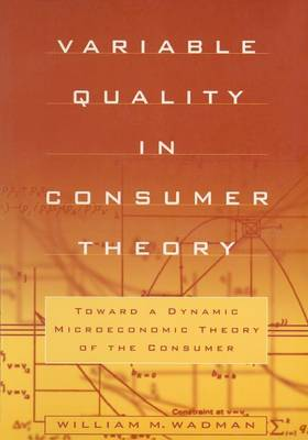 Variable Quality in Consumer Theory: Towards a Dynamic Microeconomic Theory of the Consumer book