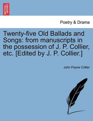 Twenty-Five Old Ballads and Songs: From Manuscripts in the Possession of J. P. Collier, Etc. [Edited by J. P. Collier.] by John Payne Collier