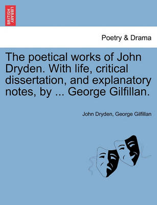 Poetical Works of John Dryden. with Life, Critical Dissertation, and Explanatory Notes, by ... George Gilfillan. by John Dryden