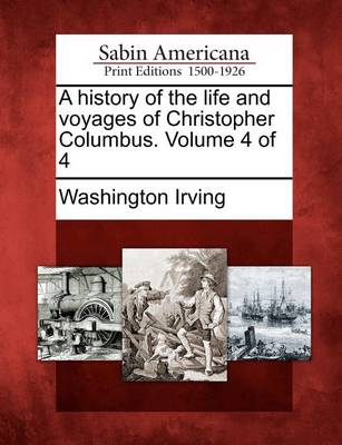 A History of the Life and Voyages of Christopher Columbus. Volume 4 of 4 by Washington Irving