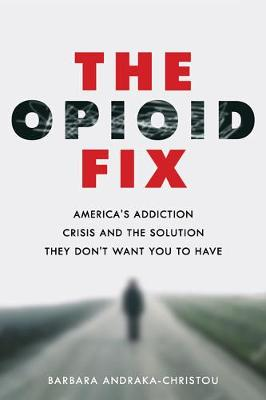 The Opioid Fix: America's Addiction Crisis and the Solution They Don't Want You to Have by Barbara Andraka-Christou