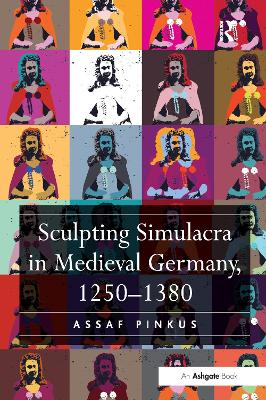 Sculpting Simulacra in Medieval Germany, 1250-1380 by Assaf Pinkus