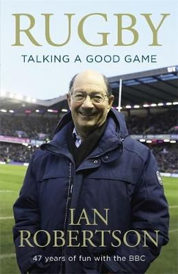 Rugby: Talking A Good Game: 47 Years of Fun with the BBC by Ian Robertson