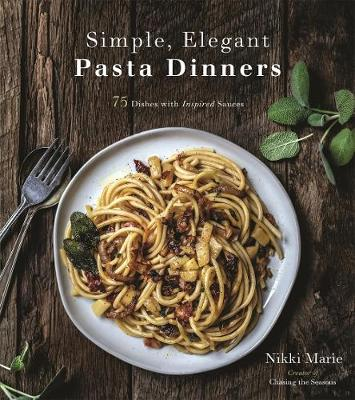 Simple, Elegant Pasta Dinners: 75 Dishes with Inspired Sauces by Nikki Marie
