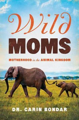 Wild Moms - Motherhood in the Animal Kingdom by Dr. Carin Bondar