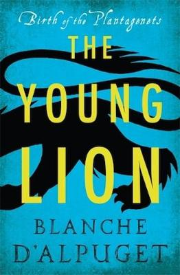 Birth of the Plantagenets: the Young Lion by Blanche d'Alpuget