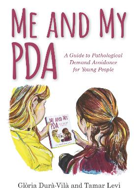 Me and My PDA: A Guide to Pathological Demand Avoidance for Young People by Gloria Dura-Vila