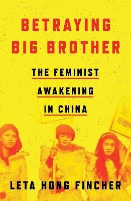 Betraying Big Brother: The Feminist Awakening in China by Leta Hong Fincher